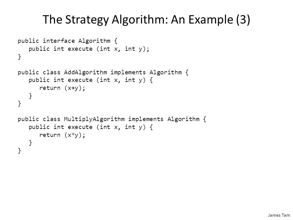 James Tam The Strategy Algorithm: An Example (3) public interface Algorithm { public int execute (int x, int y); } public class AddAlgorithm implements Algorithm { public int execute (int x, int y) { return (x+y); } public class MultiplyAlgorithm implements Algorithm { public int execute (int x, int y) { return (x*y); }