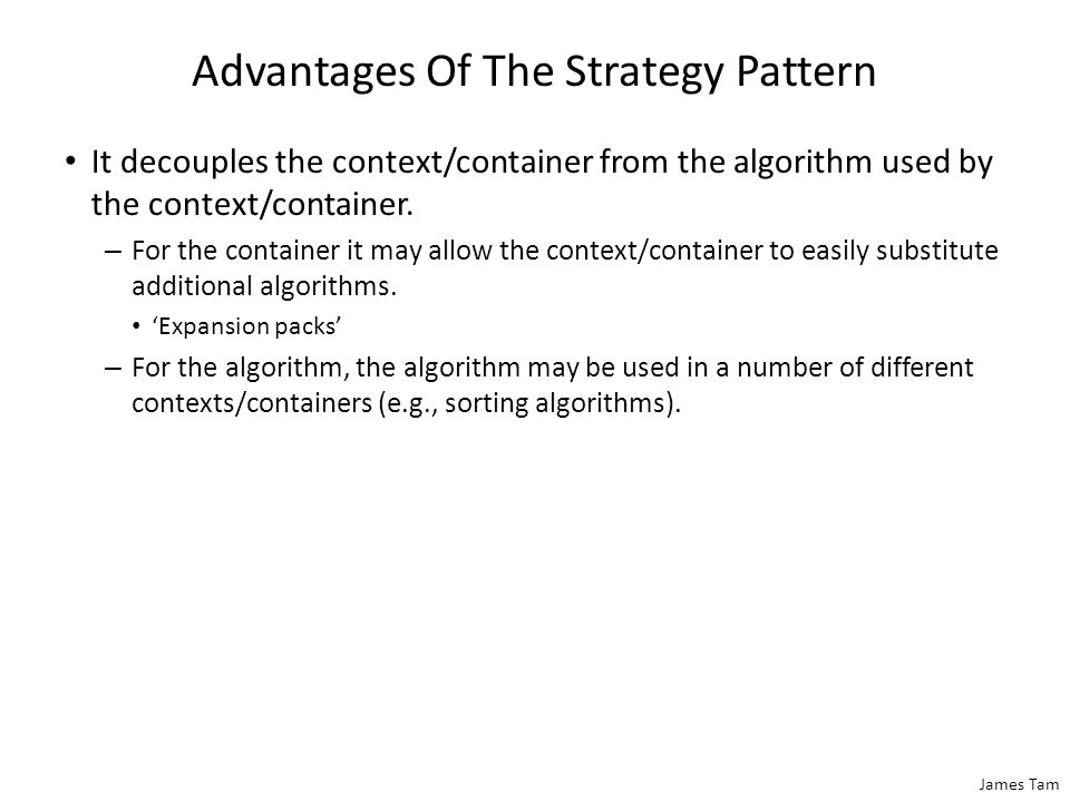 James Tam Advantages Of The Strategy Pattern It decouples the context/container from the algorithm used by the context/container. – For the container