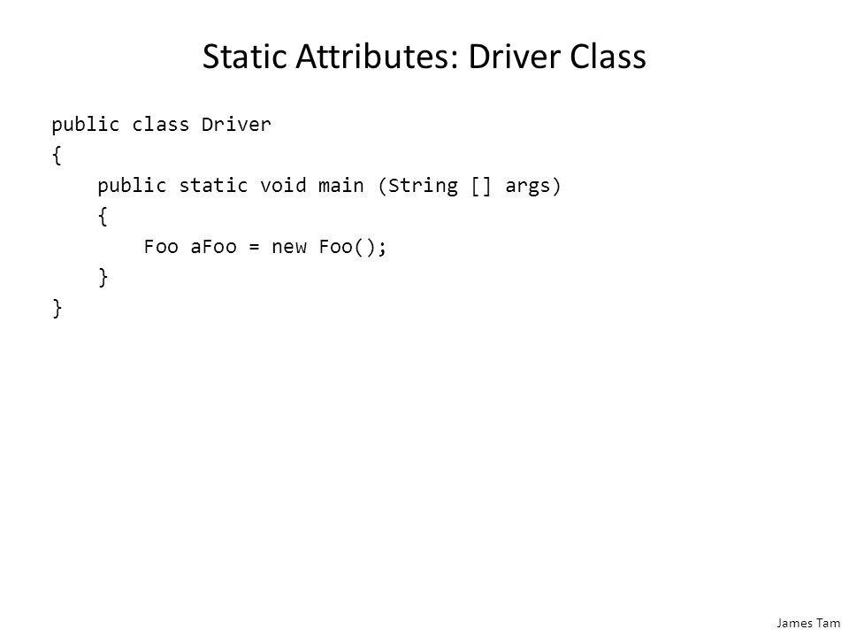James Tam Static Attributes: Driver Class public class Driver { public static void main (String [] args) { Foo aFoo = new Foo(); }