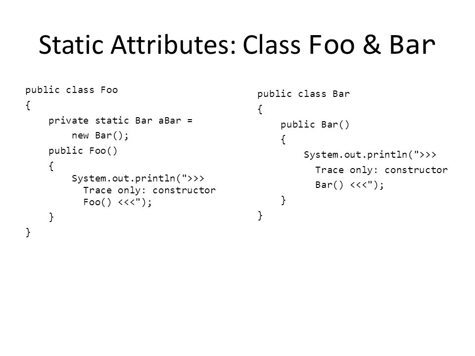Static Attributes: Class Foo & Bar public class Foo { private static Bar aBar = new Bar(); public Foo() { System.out.println( >>> Trace only: constructor Foo() <<< ); } public class Bar { public Bar() { System.out.println( >>> Trace only: constructor Bar() <<< ); }