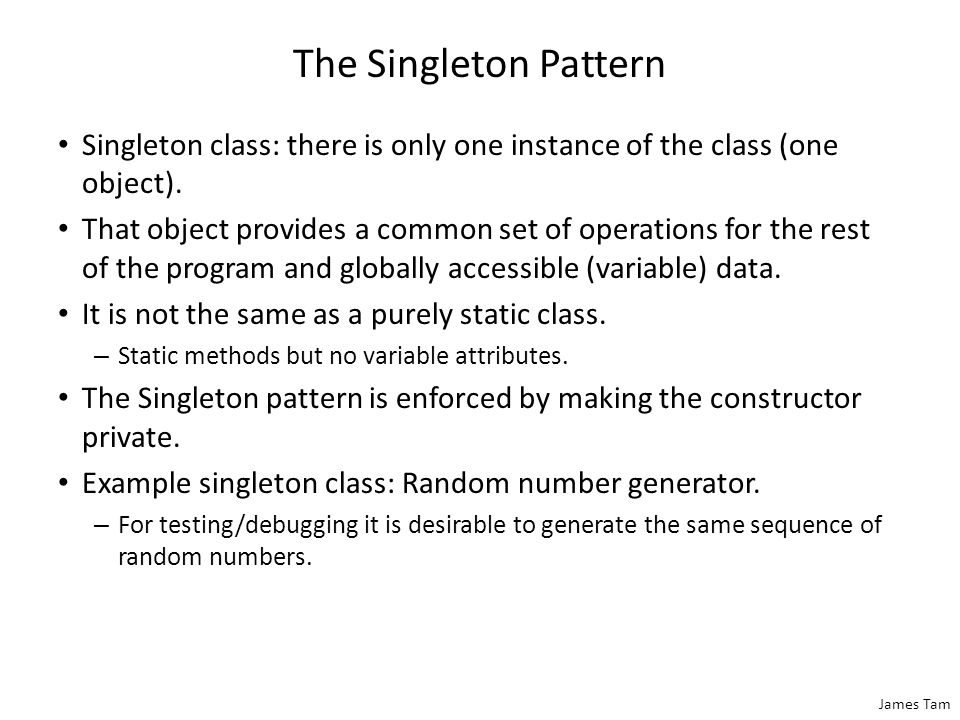 James Tam The Singleton Pattern Singleton class: there is only one instance of the class (one object). That object provides a common set of operations
