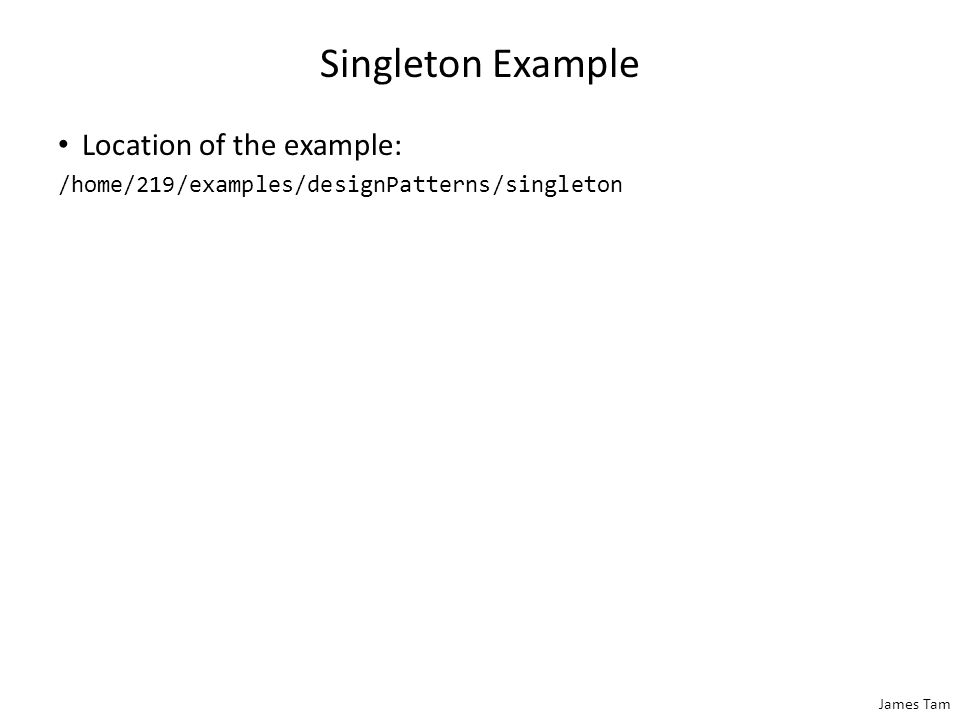 James Tam Singleton Example Location of the example: /home/219/examples/designPatterns/singleton