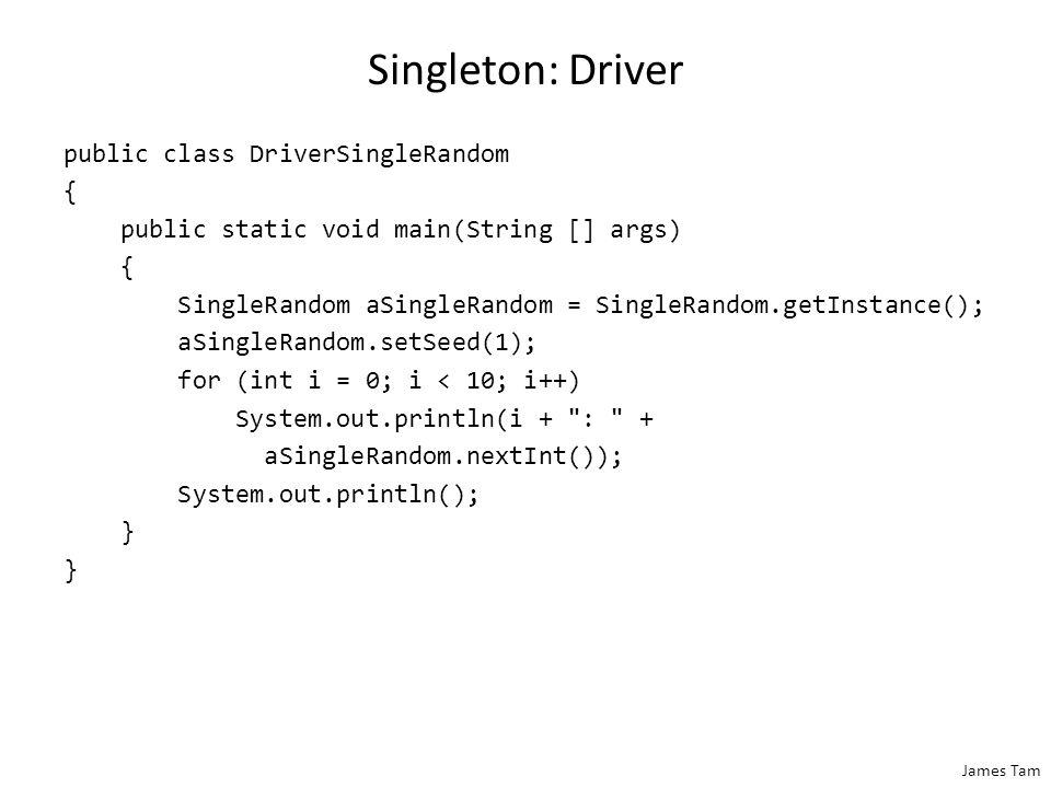 James Tam Singleton: Driver public class DriverSingleRandom { public static void main(String [] args) { SingleRandom aSingleRandom = SingleRandom.getInstance(); aSingleRandom.setSeed(1); for (int i = 0; i < 10; i++) System.out.println(i + : + aSingleRandom.nextInt()); System.out.println(); }