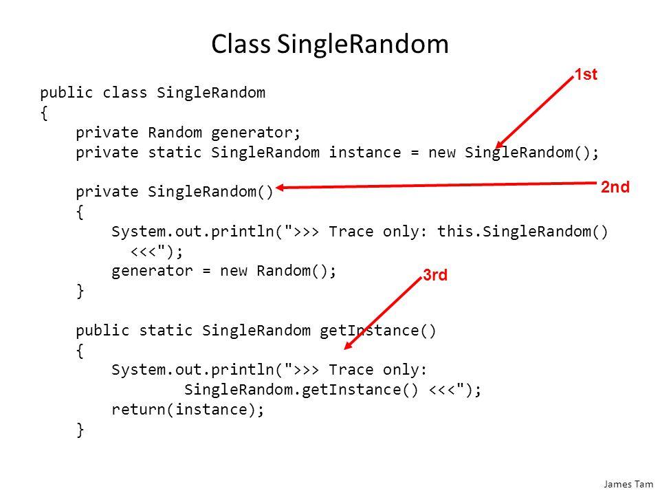 James Tam Class SingleRandom public class SingleRandom { private Random generator; private static SingleRandom instance = new SingleRandom(); private SingleRandom() { System.out.println( >>> Trace only: this.SingleRandom() <<< ); generator = new Random(); } public static SingleRandom getInstance() { System.out.println( >>> Trace only: SingleRandom.getInstance() <<< ); return(instance); } 1st 2nd 3rd
