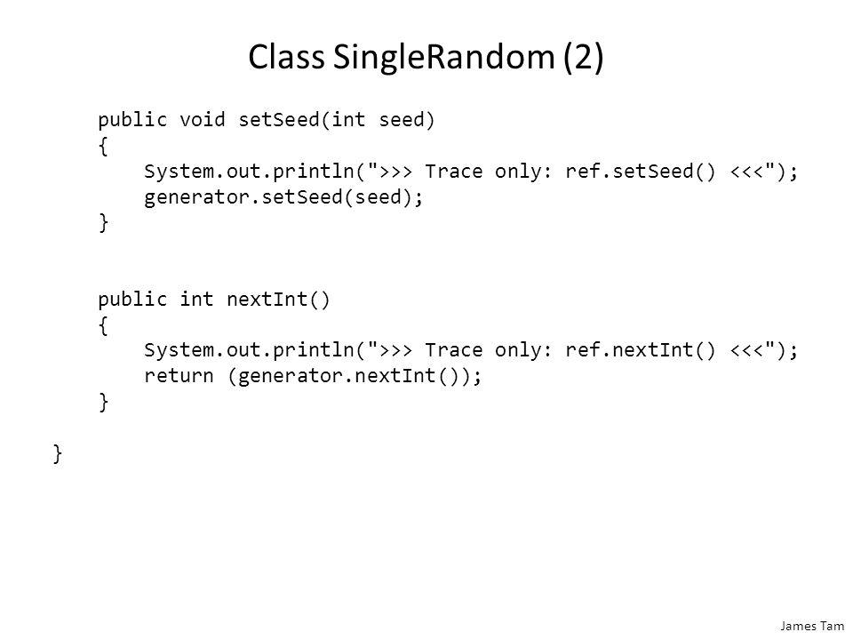 James Tam Class SingleRandom (2) public void setSeed(int seed) { System.out.println(