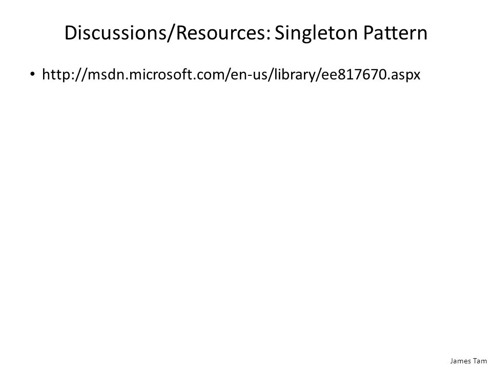 James Tam Discussions/Resources: Singleton Pattern http://msdn.microsoft.com/en-us/library/ee817670.aspx