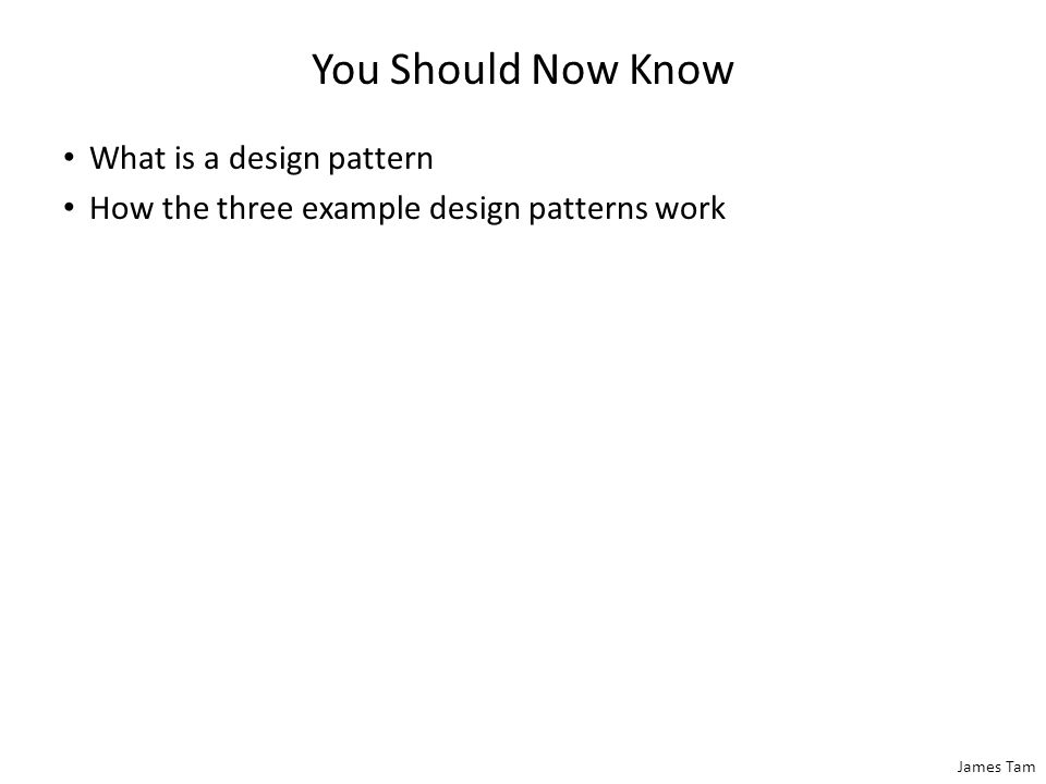 James Tam You Should Now Know What is a design pattern How the three example design patterns work