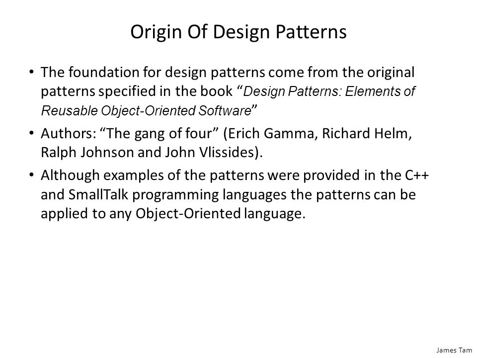 James Tam Origin Of Design Patterns The foundation for design patterns come from the original patterns specified in the book Design Patterns: Elements of Reusable Object-Oriented Software Authors: The gang of four (Erich Gamma, Richard Helm, Ralph Johnson and John Vlissides).