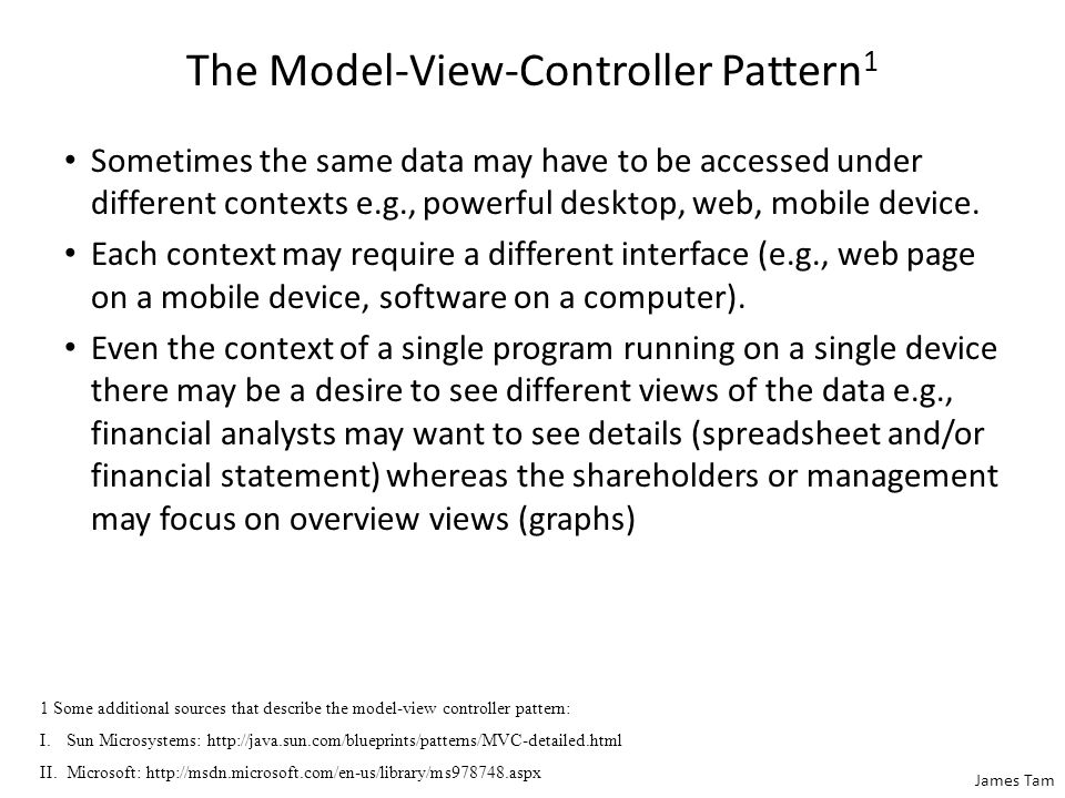 James Tam The Model-View-Controller Pattern 1 Sometimes the same data may have to be accessed under different contexts e.g., powerful desktop, web, mo