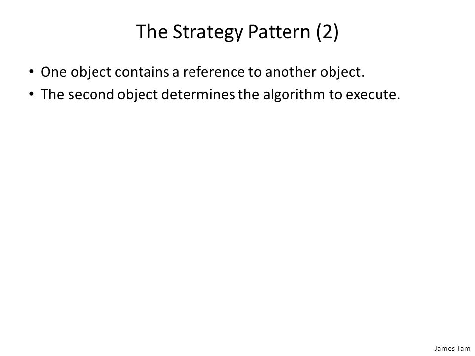 James Tam The Strategy Pattern (2) One object contains a reference to another object. The second object determines the algorithm to execute.