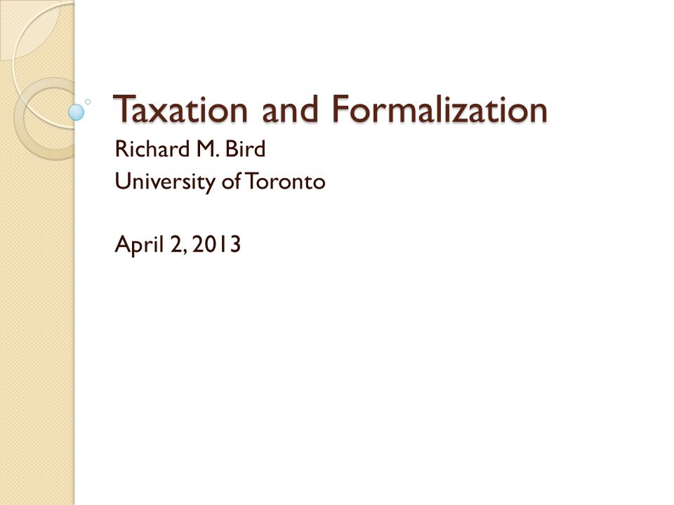 Taxation and Formalization Richard M. Bird University of Toronto April 2, 2013
