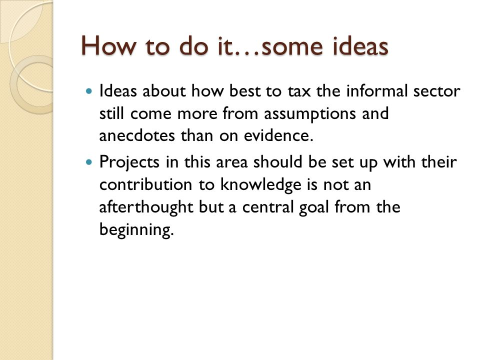 How to do it…some ideas Ideas about how best to tax the informal sector still come more from assumptions and anecdotes than on evidence.