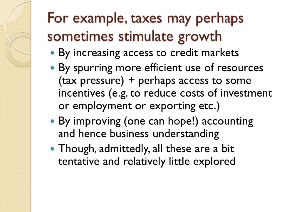 For example, taxes may perhaps sometimes stimulate growth By increasing access to credit markets By spurring more efficient use of resources (tax pressure) + perhaps access to some incentives (e.g.