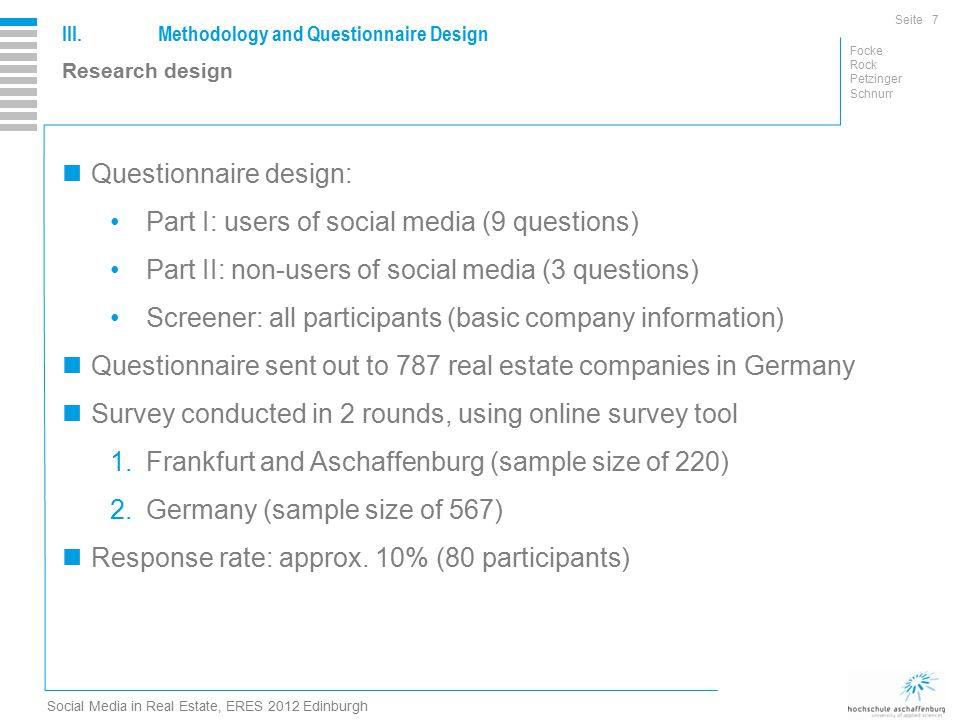 Seite Focke Rock Petzinger Schnurr Social Media in Real Estate, ERES 2012 Edinburgh III.Methodology and Questionnaire Design 7 Research design Questionnaire design: Part I: users of social media (9 questions) Part II: non-users of social media (3 questions) Screener: all participants (basic company information) Questionnaire sent out to 787 real estate companies in Germany Survey conducted in 2 rounds, using online survey tool 1.Frankfurt and Aschaffenburg (sample size of 220) 2.Germany (sample size of 567) Response rate: approx.