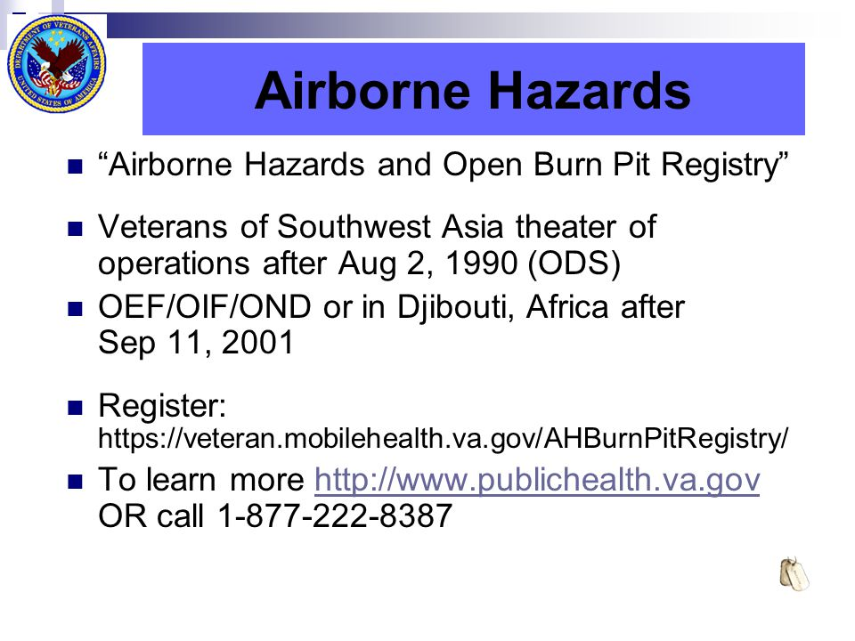 Airborne Hazards Airborne Hazards and Open Burn Pit Registry Veterans of Southwest Asia theater of operations after Aug 2, 1990 (ODS) OEF/OIF/OND or in Djibouti, Africa after Sep 11, 2001 Register: https://veteran.mobilehealth.va.gov/AHBurnPitRegistry/ To learn more http://www.publichealth.va.gov OR call 1-877-222-8387http://www.publichealth.va.gov