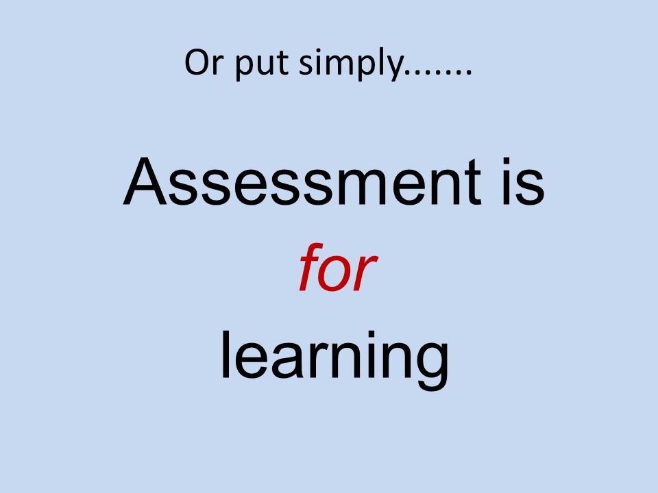 Or put simply....... Assessment is for learning