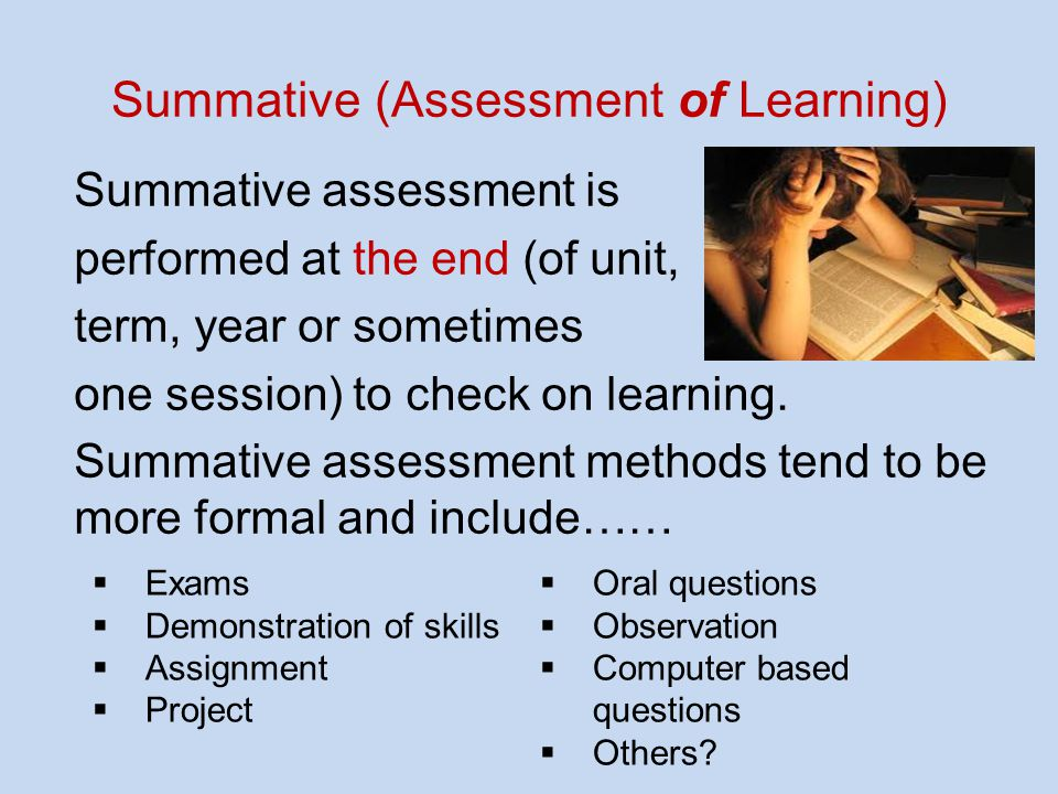Summative (Assessment of Learning) Summative assessment is performed at the end (of unit, term, year or sometimes one session) to check on learning.
