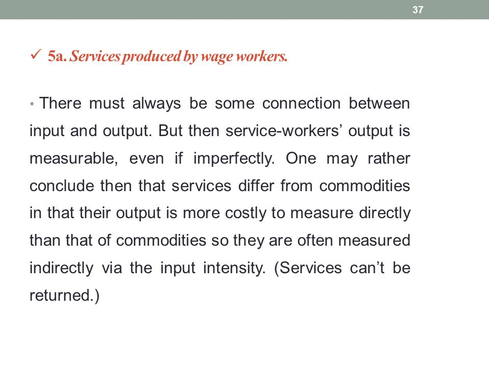 5a. Services produced by wage workers. There must always be some connection between input and output. But then service-workers' output is measurable,