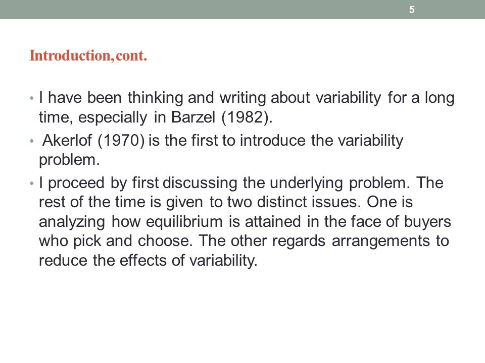Introduction, cont. I have been thinking and writing about variability for a long time, especially in Barzel (1982). Akerlof (1970) is the first to in