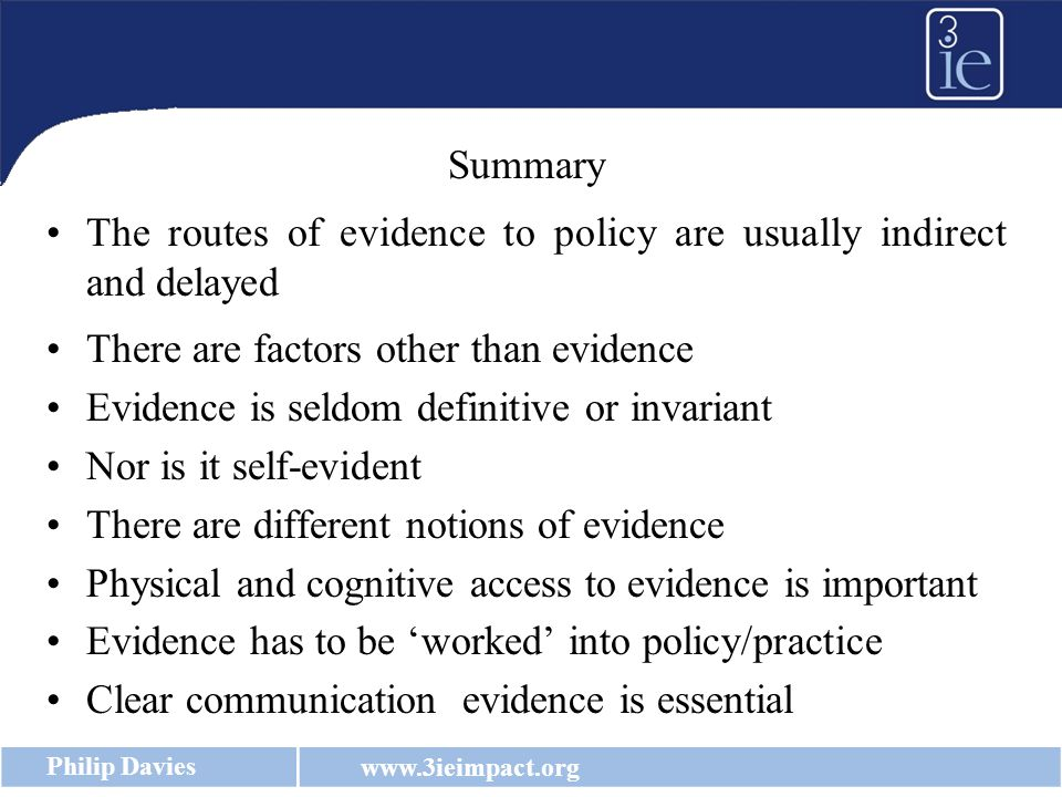 www.3ieimpact.org Philip Davies Summary The routes of evidence to policy are usually indirect and delayed There are factors other than evidence Evidence is seldom definitive or invariant Nor is it self-evident There are different notions of evidence Physical and cognitive access to evidence is important Evidence has to be 'worked' into policy/practice Clear communication evidence is essential