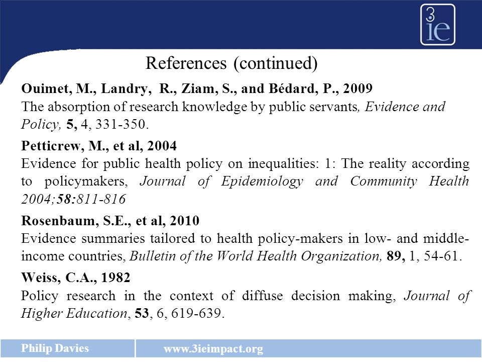 www.3ieimpact.org Philip Davies Ouimet, M., Landry, R., Ziam, S., and Bédard, P., 2009 The absorption of research knowledge by public servants, Evidence and Policy, 5, 4, 331-350.