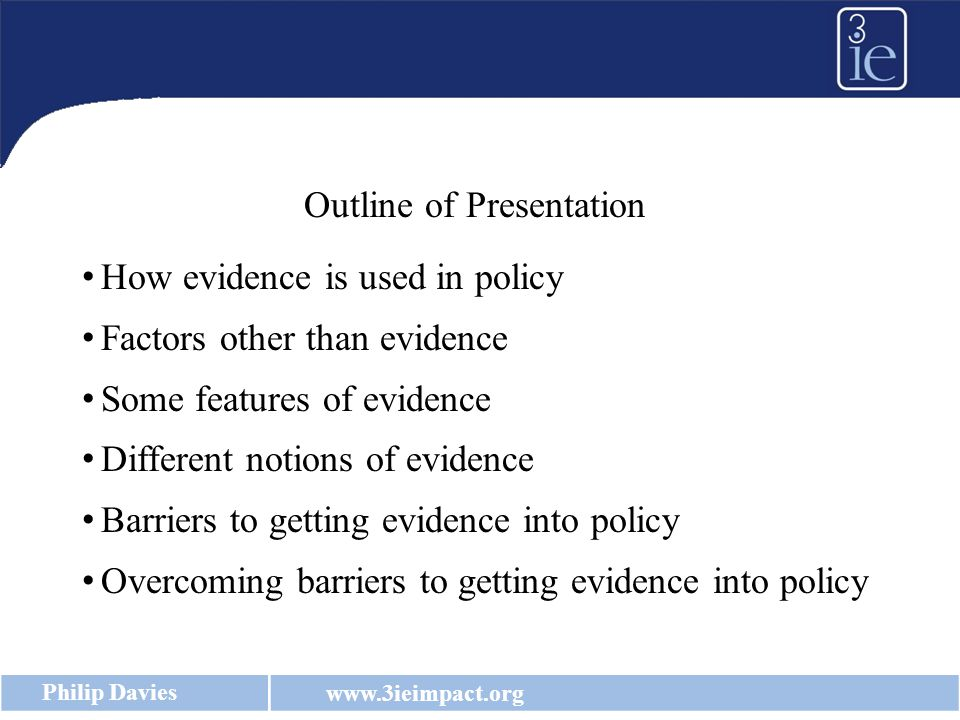 www.3ieimpact.org Philip Davies Outline of Presentation How evidence is used in policy Factors other than evidence Some features of evidence Different notions of evidence Barriers to getting evidence into policy Overcoming barriers to getting evidence into policy
