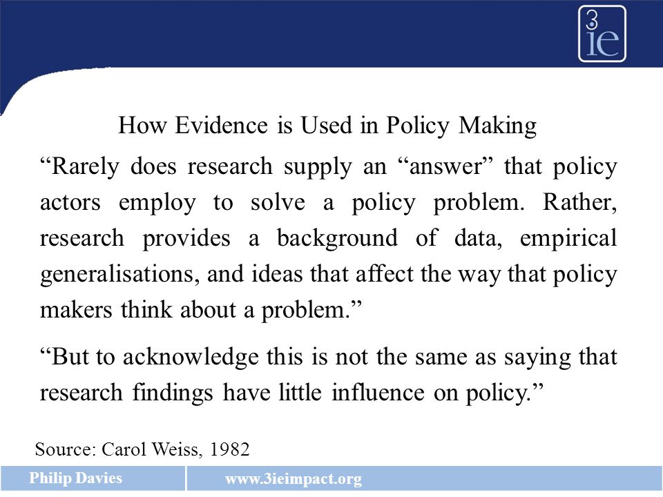 www.3ieimpact.org Philip Davies Rarely does research supply an answer that policy actors employ to solve a policy problem.