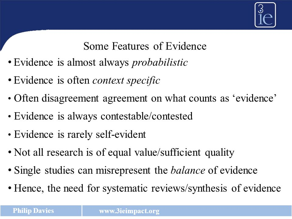 www.3ieimpact.org Philip Davies Evidence is almost always probabilistic Evidence is often context specific Often disagreement agreement on what counts as 'evidence' Evidence is always contestable/contested Evidence is rarely self-evident Not all research is of equal value/sufficient quality Single studies can misrepresent the balance of evidence Hence, the need for systematic reviews/synthesis of evidence Some Features of Evidence