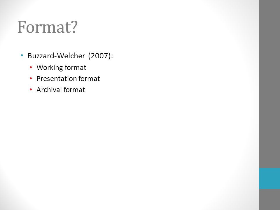 Format Buzzard-Welcher (2007): Working format Presentation format Archival format