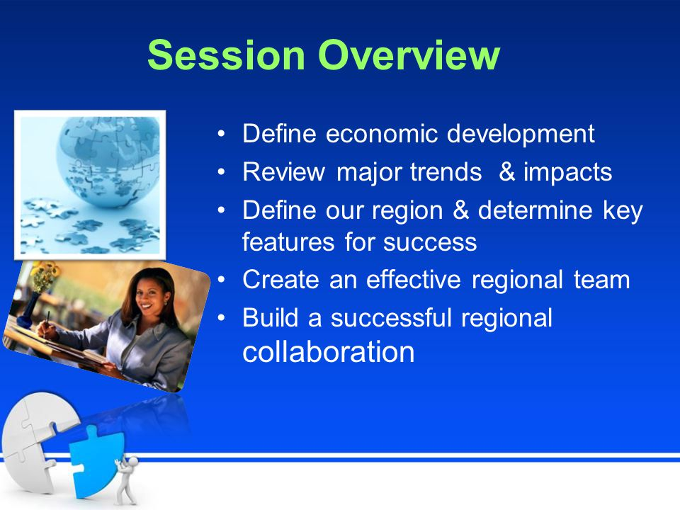 Session Overview Define economic development Review major trends & impacts Define our region & determine key features for success Create an effective regional team Build a successful regional collaboration