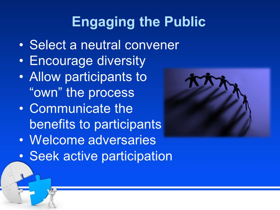 Engaging the Public Select a neutral convener Encourage diversity Allow participants to own the process Communicate the benefits to participants Welcome adversaries Seek active participation Source: Know Your Region