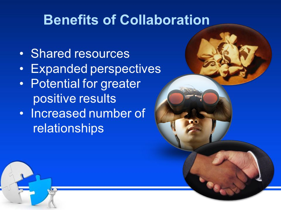 Benefits of Collaboration Shared resources Expanded perspectives Potential for greater positive results Increased number of relationships