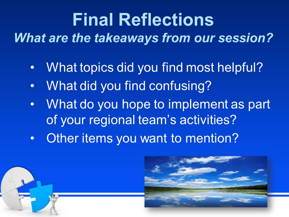 Final Reflections What are the takeaways from our session? What topics did you find most helpful? What did you find confusing? What do you hope to imp