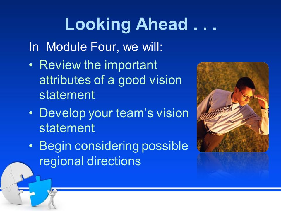 Looking Ahead... In Module Four, we will: Review the important attributes of a good vision statement Develop your team's vision statement Begin consid