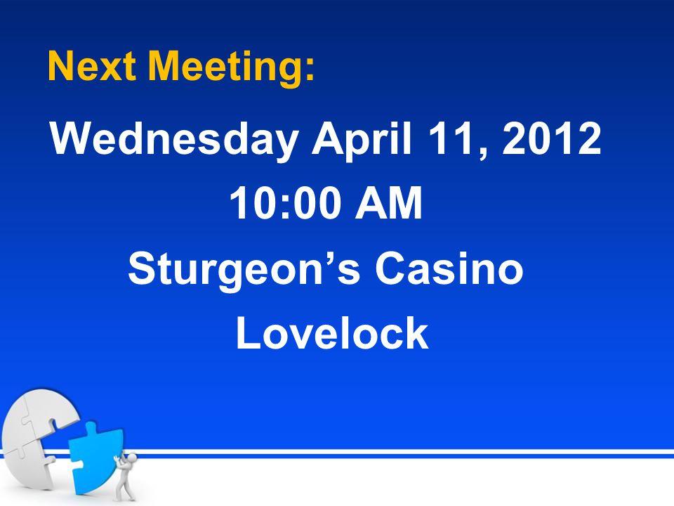 Next Meeting: Wednesday April 11, 2012 10:00 AM Sturgeon's Casino Lovelock