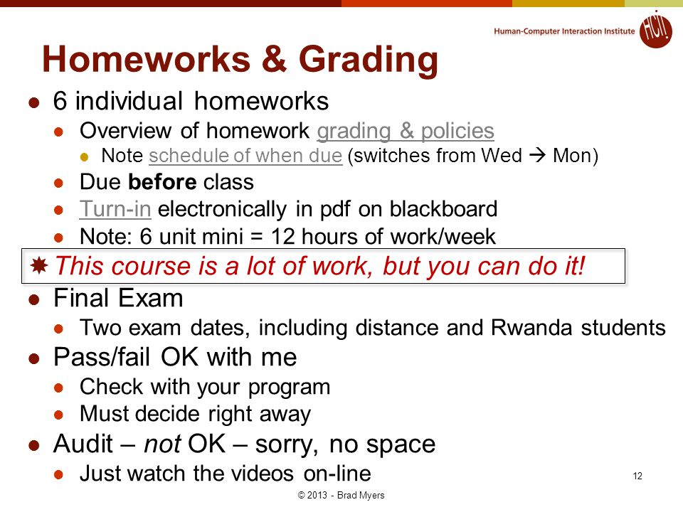 12 Homeworks & Grading 6 individual homeworks Overview of homework grading & policiesgrading & policies Note schedule of when due (switches from Wed  Mon)schedule of when due Due before class Turn-in electronically in pdf on blackboard Turn-in Note: 6 unit mini = 12 hours of work/week  This course is a lot of work, but you can do it.