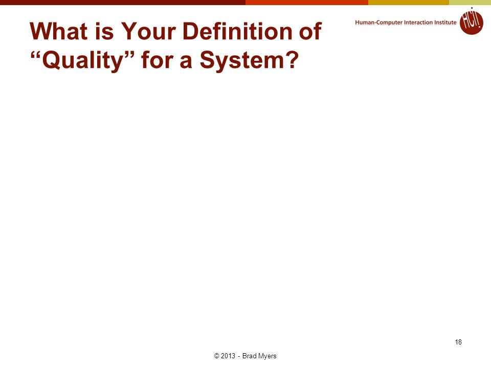 18 What is Your Definition of Quality for a System © 2013 - Brad Myers