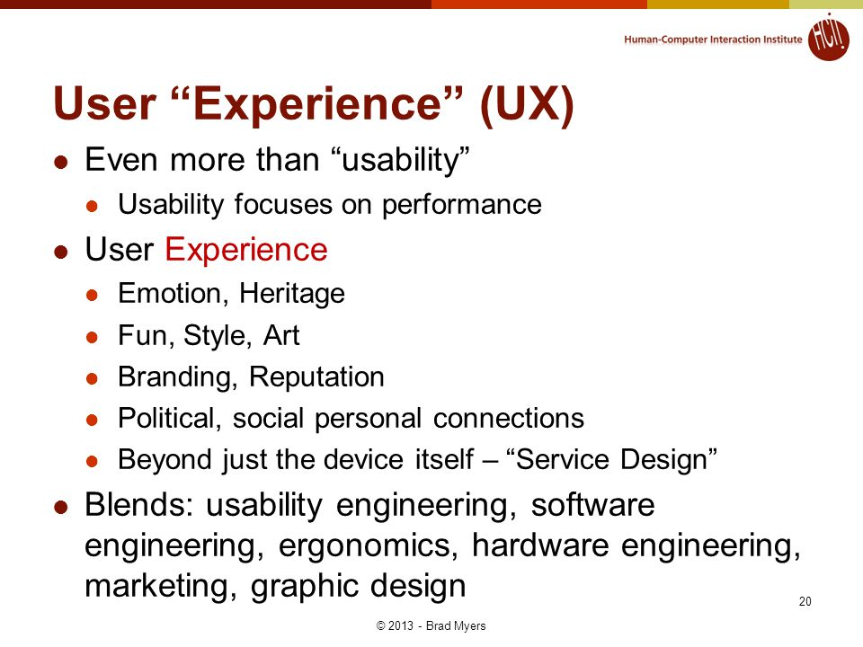 User Experience (UX) Even more than usability Usability focuses on performance User Experience Emotion, Heritage Fun, Style, Art Branding, Reputation Political, social personal connections Beyond just the device itself – Service Design Blends: usability engineering, software engineering, ergonomics, hardware engineering, marketing, graphic design 20 © 2013 - Brad Myers