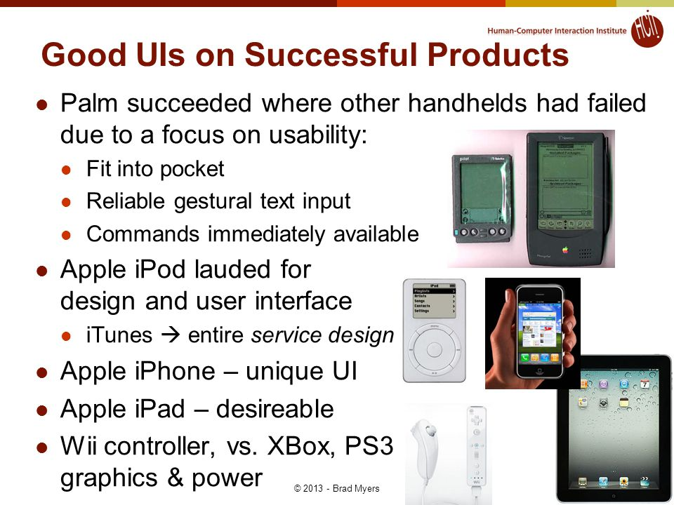 29 Good UIs on Successful Products Palm succeeded where other handhelds had failed due to a focus on usability: Fit into pocket Reliable gestural text input Commands immediately available Apple iPod lauded for design and user interface iTunes  entire service design Apple iPhone – unique UI Apple iPad – desireable Wii controller, vs.