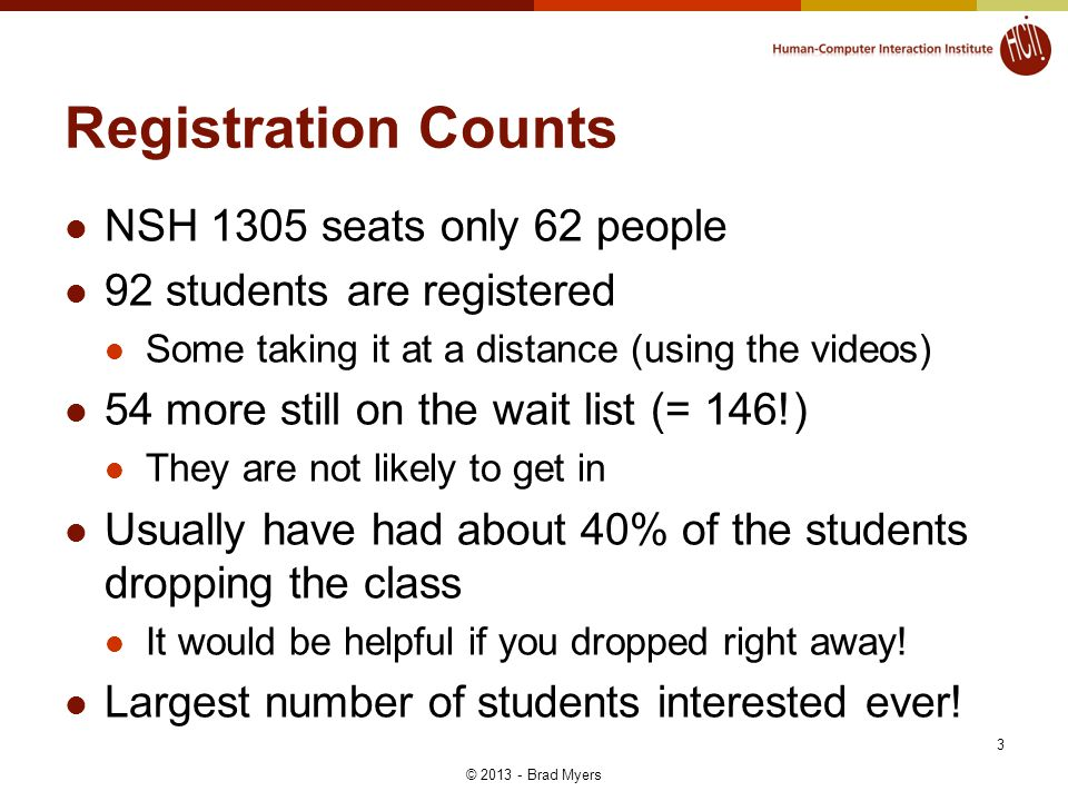 Registration Counts NSH 1305 seats only 62 people 92 students are registered Some taking it at a distance (using the videos) 54 more still on the wait list (= 146!) They are not likely to get in Usually have had about 40% of the students dropping the class It would be helpful if you dropped right away.
