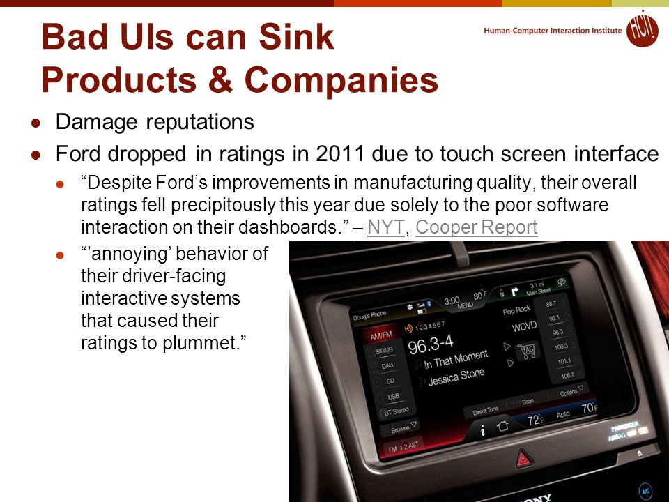 Bad UIs can Sink Products & Companies Damage reputations Ford dropped in ratings in 2011 due to touch screen interface Despite Ford's improvements in manufacturing quality, their overall ratings fell precipitously this year due solely to the poor software interaction on their dashboards. – NYT, Cooper ReportNYTCooper Report 'annoying' behavior of their driver-facing interactive systems that caused their ratings to plummet. 31 © 2013 - Brad Myers