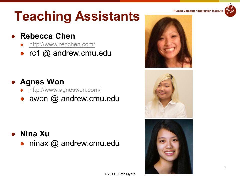 6 Teaching Assistants Rebecca Chen http://www.rebchen.com/ rc1 @ andrew.cmu.edu Agnes Won http://www.agneswon.com/ awon @ andrew.cmu.edu Nina Xu ninax @ andrew.cmu.edu © 2013 - Brad Myers