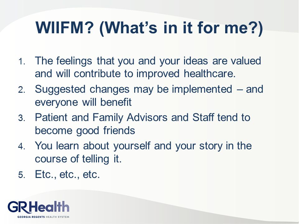 WIIFM? (What's in it for me?) 1. The feelings that you and your ideas are valued and will contribute to improved healthcare. 2. Suggested changes may