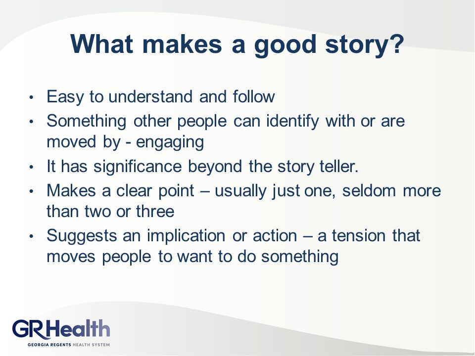 What makes a good story? Easy to understand and follow Something other people can identify with or are moved by - engaging It has significance beyond