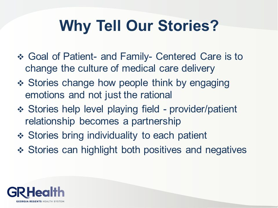 Why Tell Our Stories?  Goal of Patient- and Family- Centered Care is to change the culture of medical care delivery  Stories change how people think