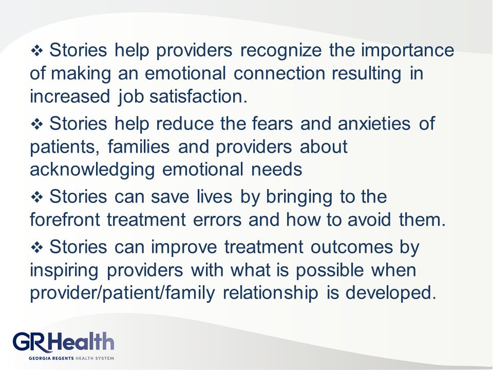  Stories help providers recognize the importance of making an emotional connection resulting in increased job satisfaction.  Stories help reduce the