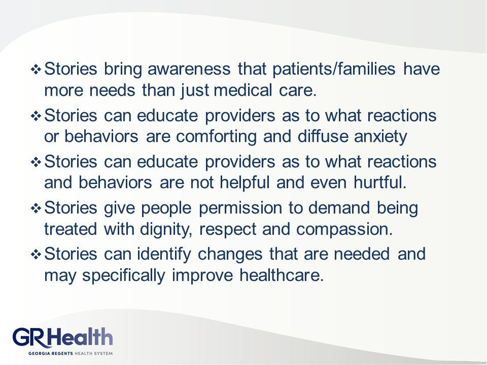  Stories bring awareness that patients/families have more needs than just medical care.  Stories can educate providers as to what reactions or behav