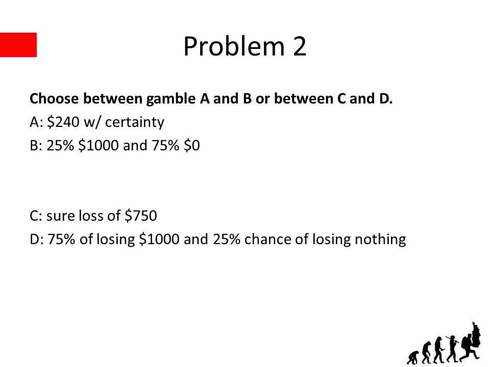 Problem 2 Choose between gamble A and B or between C and D. A: $240 w/ certainty B: 25% $1000 and 75% $0 C: sure loss of $750 D: 75% of losing $1000 a