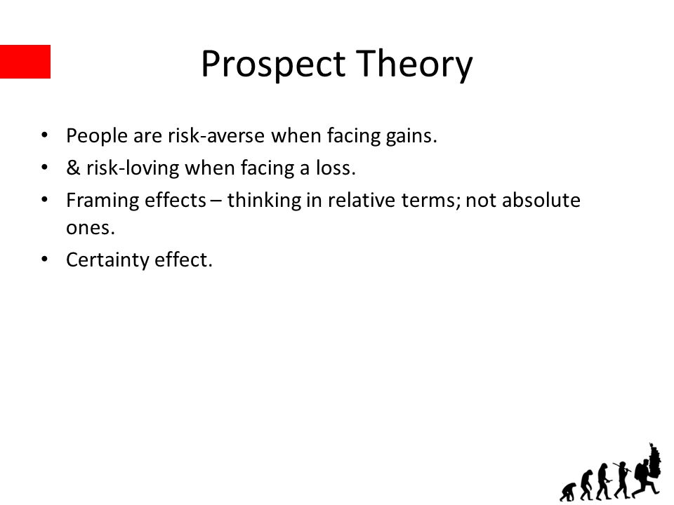 Prospect Theory People are risk-averse when facing gains. & risk-loving when facing a loss. Framing effects – thinking in relative terms; not absolute