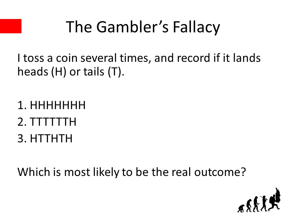 The Gambler's Fallacy I toss a coin several times, and record if it lands heads (H) or tails (T). 1. HHHHHHH 2. TTTTTTH 3. HTTHTH Which is most likely